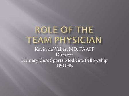 Kevin deWeber, MD, FAAFP Director Primary Care Sports Medicine Fellowship USUHS.