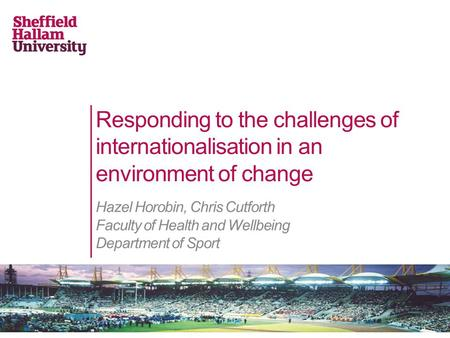 Responding to the challenges of internationalisation in an environment of change Hazel Horobin, Chris Cutforth Faculty of Health and Wellbeing Department.
