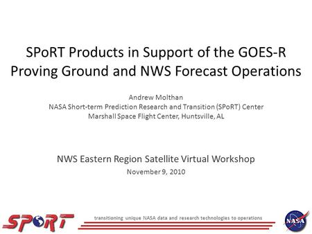 SPoRT Products in Support of the GOES-R Proving Ground and NWS Forecast Operations Andrew Molthan NASA Short-term Prediction Research and Transition (SPoRT)