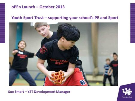 OPEn Launch – October 2013 Youth Sport Trust – supporting your schools PE and Sport Sue Smart – YST Development Manager.