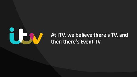 At ITV, we believe theres TV, and then theres Event TV.