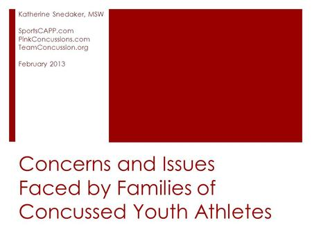 Concerns and Issues Faced by Families of Concussed Youth Athletes Katherine Snedaker, MSW SportsCAPP.com PinkConcussions.com TeamConcussion.org February.