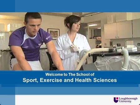 Welcome to SCHOOL/DEPT NAME Welcome to The School of Sport, Exercise and Health Sciences.