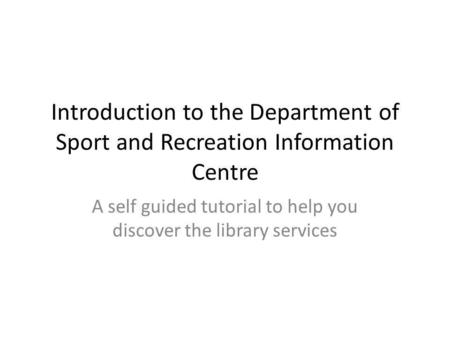 Introduction to the Department of Sport and Recreation Information Centre A self guided tutorial to help you discover the library services.