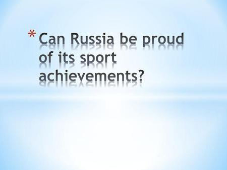 1. Is sport popular in Russia? 2. Is our young generation interested in sport? 3. What achievements do Russian sportsmen have in different kinds of sport?