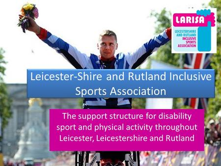 Leicester-Shire and Rutland Inclusive Sports Association The support structure for disability sport and physical activity throughout Leicester, Leicestershire.