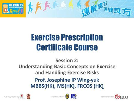 Co-organised by: Sponsored by: Supported by: Exercise Prescription Certificate Course Session 2: Understanding Basic Concepts on Exercise and Handling.