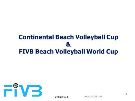 Continental Beach Volleyball Cup & FIVB Beach Volleyball World Cup WC_PP_TC_03.12.09 1 VERSION: 3.