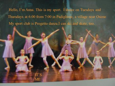 Hello, Im Anna. This is my sport. I dance on Tuesdays and Thursdays at 6:00 from 7:00 in Padiglione, a village near Osimo My sport club is Progetto danza.I.