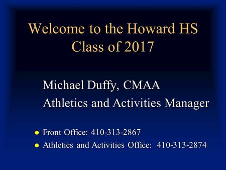 Welcome to the Howard HS Class of 2017 Michael Duffy, CMAA Athletics and Activities Manager Front Office: 410-313-2867 Front Office: 410-313-2867 Athletics.