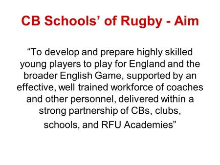 CB Schools of Rugby - Aim To develop and prepare highly skilled young players to play for England and the broader English Game, supported by an effective,