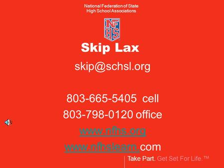 Take Part. Get Set For Life. National Federation of State High School Associations Skip Lax 803-665-5405 cell 803-798-0120 office