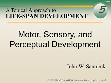 Slide 1 © 2007 The McGraw-Hill Companies, Inc. All rights reserved. LIFE-SPAN DEVELOPMENT 5 A Topical Approach to John W. Santrock Motor, Sensory, and.