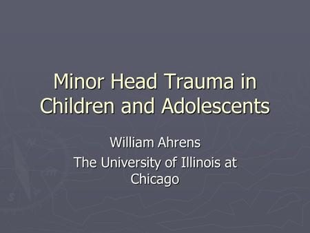 Minor Head Trauma in Children and Adolescents William Ahrens The University of Illinois at Chicago.