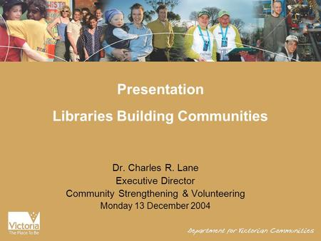Presentation Libraries Building Communities Dr. Charles R. Lane Executive Director Community Strengthening & Volunteering Monday 13 December 2004.
