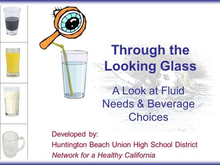 Through the Looking Glass A Look at Fluid Needs & Beverage Choices Developed by: Huntington Beach Union High School District Network for a Healthy California.