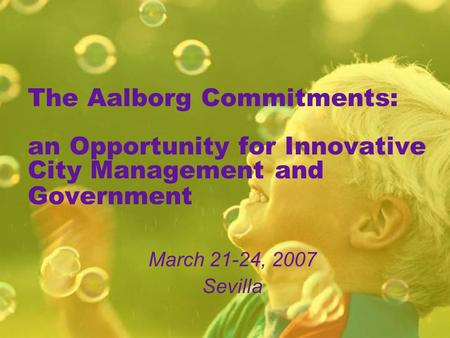 The Aalborg Commitments: an Opportunity for Innovative City Management and Government March 21-24, 2007 Sevilla.