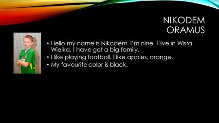 NIKODEM ORAMUS Hello my name is Nikodem. Im nine. I live in Wisła Wielka. I have got a big family. I like playing football. I like apples, orange. My favourite.