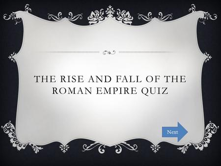 THE RISE AND FALL OF THE ROMAN EMPIRE QUIZ Next. INSTRUCTIONS The following is a quiz on the information you have learned during our lessons on The Rise.