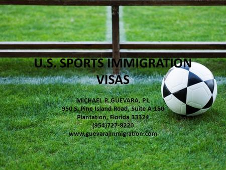 U.S. SPORTS IMMIGRATION VISAS MICHAEL P. GUEVARA, P.L 950 S. Pine Island Road, Suite A-150 Plantation, Florida 33324 (954)727-8220 www.guevaraimmigration.com.