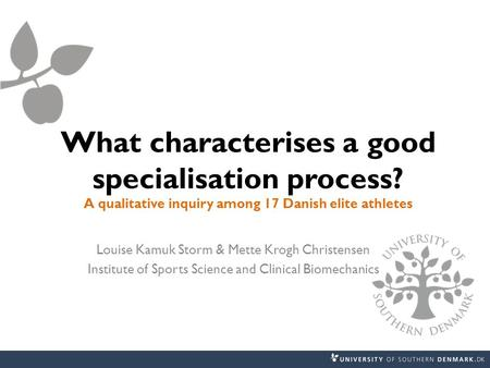 What characterises a good specialisation process? A qualitative inquiry among 17 Danish elite athletes Louise Kamuk Storm & Mette Krogh Christensen Institute.
