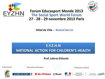 Forum Educasport Monde 2013 The Social Sport World Forum 27 - 28 - 29 novembre 2013 Paris Ε.Υ.Ζ.Η.Ν NATIONAL ACTION FOR CHILDRENS HEALTH Ε.Υ.Ζ.Η.Ν NATIONAL.