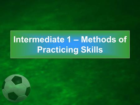Intermediate 1 – Methods of Practicing Skills. Skill is the learned ability to bring about predetermined results with maximum certainty, with the minimal.
