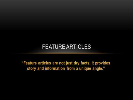 Feature articles are not just dry facts, it provides story and information from a unique angle. FEATURE ARTICLES.