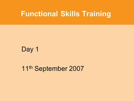Functional Skills Training Day 1 11 th September 2007.