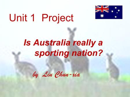 Unit 1 Project Is Australia really a sporting nation? by Liu Chun-xia.