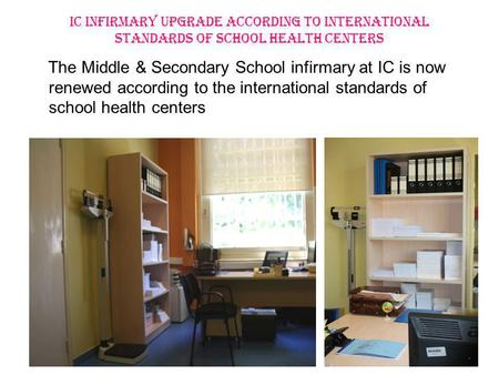 IC INFIRMARY UPGRADE ACCORDING TO INTERNATIONAL STANDARDS OF SCHOOL HEALTH CENTERS The Middle & Secondary School infirmary at IC is now renewed according.