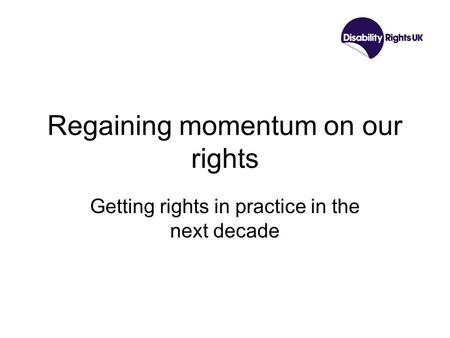 Regaining momentum on our rights Getting rights in practice in the next decade.