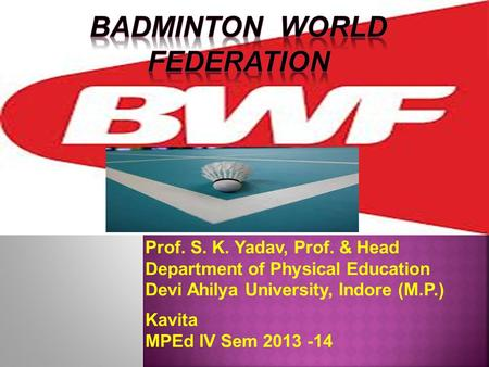 Prof. S. K. Yadav, Prof. & Head Department of Physical Education Devi Ahilya University, Indore (M.P.) Kavita MPEd IV Sem 2013 -14.