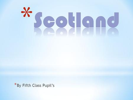 * By Fifth Class Pupils. * Scotland is one of four countries that make up the United Kingdom of Great Britain and Northern Ireland. * The other countries.