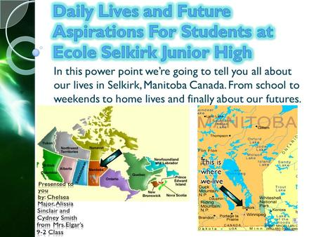 In this power point were going to tell you all about our lives in Selkirk, Manitoba Canada. From school to weekends to home lives and finally about our.