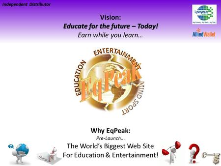 Educate for the future – Today! Vision: Educate for the future – Today! Earn while you learn… Independent Distributor Why EqPeak: Pre-Launch... The Worlds.
