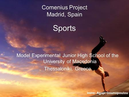 Comenius Project Madrid, Spain Sports Model Experimental Junior High School of the University of Macedonia Thessaloniki, Greece Irene- Agapi Gounopoulou.