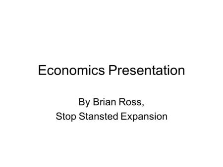 Economics Presentation By Brian Ross, Stop Stansted Expansion.
