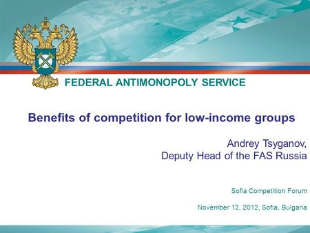 Benefits of competition for low-income groups Andrey Tsyganov, Deputy Head of the FAS Russia FEDERAL ANTIMONOPOLY SERVICE Sofia Competition Forum November.