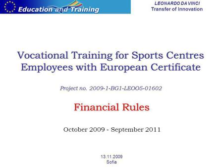 LEONARDO DA VINCI Transfer of Innovation 13.11.2009 Sofia Vocational Training for Sports Centres Employees with European Certificate Project no. 2009-1-BG1-LEOO5-01602.