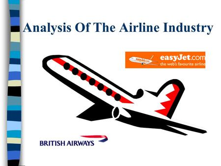 Analysis Of The Airline Industry. Introduction Deregulation in the US 1978 UK and Netherlands followed with deregulation in 1984 The economic boom of.