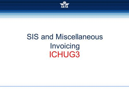 SIS and Miscellaneous Invoicing ICHUG3. 22-23 Oct 2008, Rome2008 ICH User Group Meeting Not like Passenger and Cargo Invoice standards are defined (RAM.