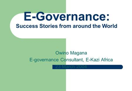 E-Governance: Success Stories from around the World Owino Magana E-governance Consultant, E-Kazi Africa 23 March 2004.