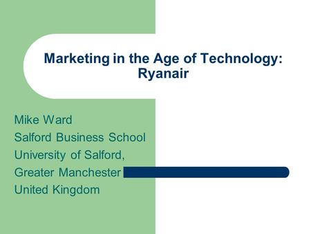 Marketing in the Age of Technology: Ryanair Mike Ward Salford Business School University of Salford, Greater Manchester United Kingdom.