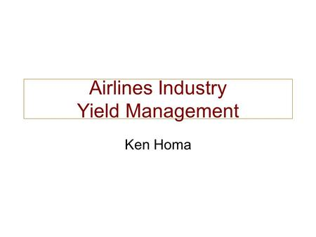 Airlines Industry Yield Management Ken Homa. Airlines Industry Challenging Environment Complex, interconnected network Thousands of dynamic prices 90%