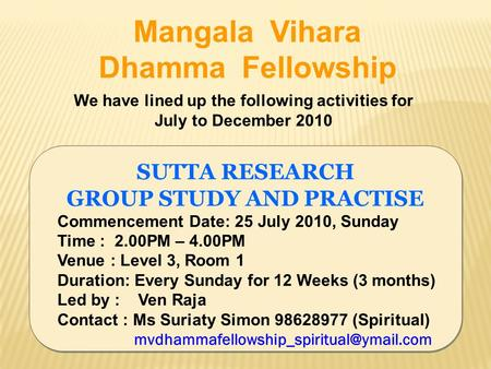 SUTTA RESEARCH GROUP STUDY AND PRACTISE Commencement Date: 25 July 2010, Sunday Time : 2.00PM – 4.00PM Venue : Level 3, Room 1 Duration: Every Sunday for.
