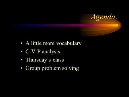 Agenda: A little more vocabulary C-V-P analysis Thursday's class