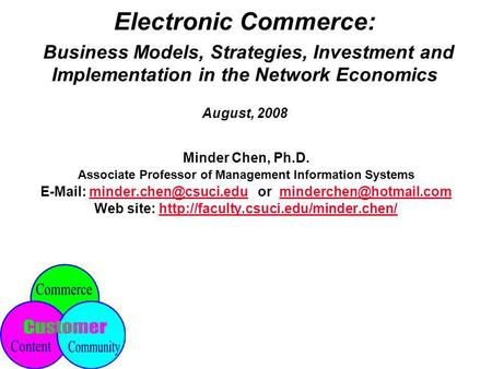 Electronic Commerce: Business Models, Strategies, Investment <strong>and</strong> Implementation <strong>in</strong> <strong>the</strong> Network Economics August, 2008 Minder Chen, Ph.D. Associate Professor.
