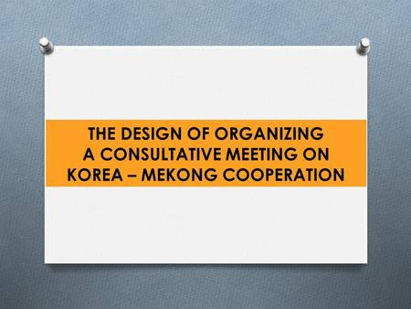 THE DESIGN OF ORGANIZING A CONSULTATIVE MEETING ON KOREA – MEKONG COOPERATION.