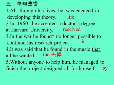 1.All through his lives, he was engaged in developing this theory. 2.In 1960, he accepted a doctors degree at Harvard University. 3.In the war he found^